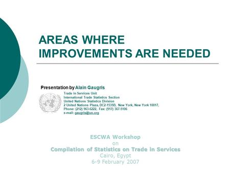 AREAS WHERE IMPROVEMENTS ARE NEEDED Presentation by Alain Gaugris Trade in Services Unit International Trade Statistics Section United Nations Statistics.