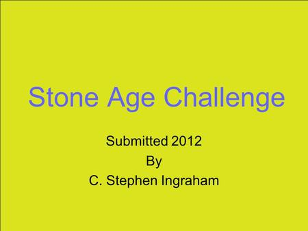 Stone Age Challenge Submitted 2012 By C. Stephen Ingraham.