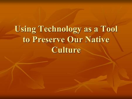 Using Technology as a Tool to Preserve Our Native Culture.