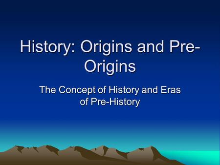 History: Origins and Pre- Origins The Concept of History and Eras of Pre-History.