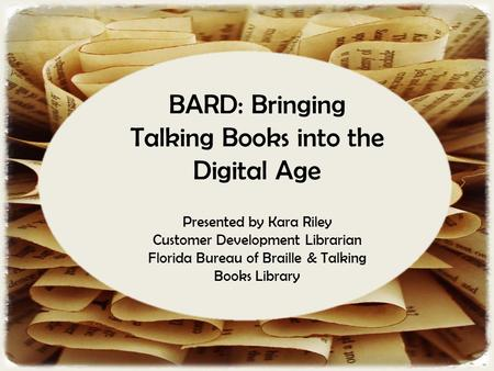 BARD: Bringing Talking Books into the Digital Age Presented by Kara Riley Customer Development Librarian Florida Bureau of Braille & Talking Books Library.