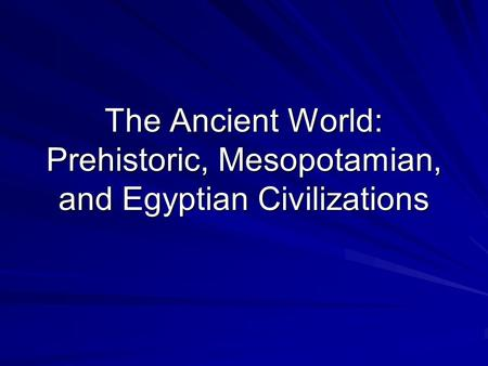 The Ancient World: Prehistoric, Mesopotamian, and Egyptian Civilizations.