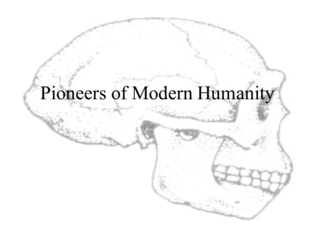 "Pioneers of Modern Humanity By 100,000 Years Ago... ARCHAIC Homo sapiens Found throughout the ""Old World"" Physically similar, culturally distinct ""Growing."