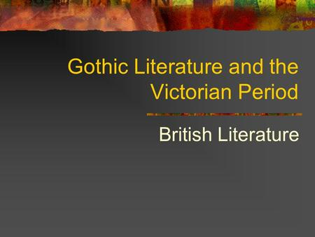 Gothic Literature and the Victorian Period British Literature.