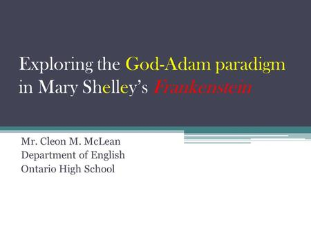 Exploring the God-Adam paradigm in Mary Shelley's Frankenstein Mr. Cleon M. McLean Department of English Ontario High School.