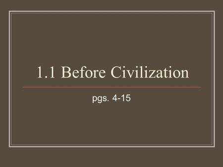 "1.1 Before Civilization pgs. 4-15. The ""Stone Age"" Named the ""Stone Age"" because most tools during this period were made of stone Later ages will be bronze."