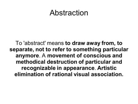 Abstraction To 'abstract' means to draw away from, to separate, not to refer to something particular anymore. A movement of conscious and methodical destruction.