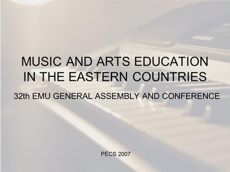 MUSIC AND ARTS EDUCATION IN THE EASTERN COUNTRIES 32th EMU GENERAL ASSEMBLY AND CONFERENCE PÉCS 2007.