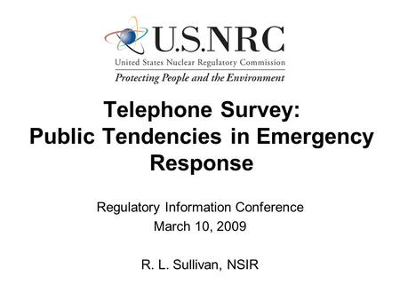 Telephone Survey: Public Tendencies in Emergency Response Regulatory Information Conference March 10, 2009 R. L. Sullivan, NSIR.