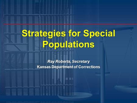 Strategies for Special Populations Ray Roberts, Secretary Kansas Department of Corrections.