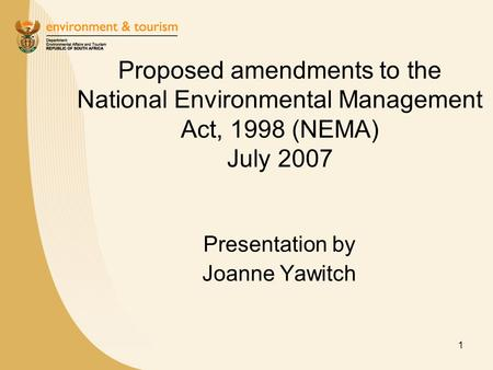 1 Proposed amendments to the National Environmental Management Act, 1998 (NEMA) July 2007 Presentation by Joanne Yawitch.