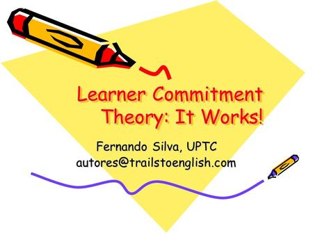 Learner Commitment Theory: It Works! Fernando Silva, UPTC