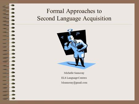 Formal Approaches to Second Language Acquisition Michelle Samoray ELS Language Centers