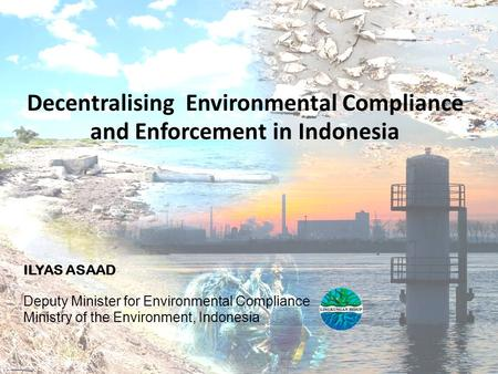 Decentralising Environmental Compliance and Enforcement in Indonesia ILYAS ASAAD Deputy Minister for Environmental Compliance Ministry of the Environment,