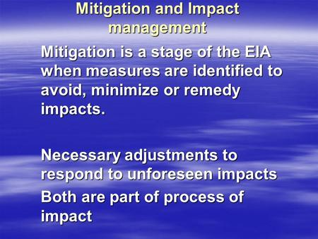 Mitigation and Impact management Mitigation is a stage of the EIA when measures are identified to avoid, minimize or remedy impacts. Necessary adjustments.