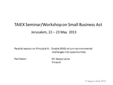 TAIEX Seminar/Workshop on Small Business Act Jerusalem, 22 – 23 May 2013 Parallel session on Principle IX: Enable SMEs to turn environmental challenges.