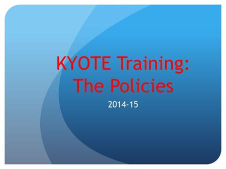 KYOTE Training: The Policies 2014-15. Administration Code Kentucky Public School Educators associated with the administration of the KYOTE test must read.