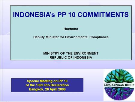 Special Meeting on PP 10 of the 1992 Rio Declaration Bangkok, 26 April 2006 INDONESIA's PP 10 COMMITMENTS Hoetomo Deputy Minister for Environmental Compliance.