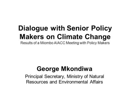 Dialogue with Senior Policy Makers on Climate Change Results of a Miombo AIACC Meeting with Policy Makers George Mkondiwa Principal Secretary, Ministry.
