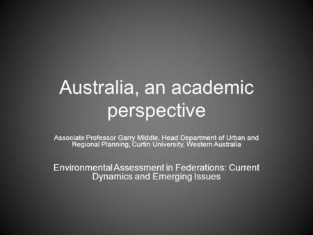 Australia, an academic perspective Associate Professor Garry Middle, Head Department of Urban and Regional Planning, Curtin University, Western Australia.