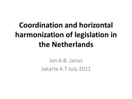 Coordination and horizontal harmonization of legislation in the Netherlands Jan A.B. Janus Jakarta 4-7 July 2011.