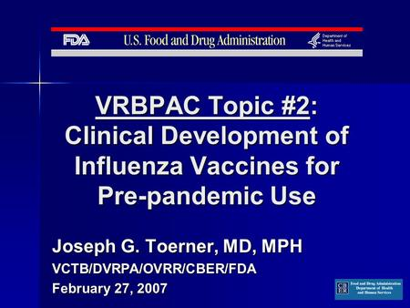 VRBPAC Topic #2: Clinical Development of Influenza Vaccines for Pre-pandemic Use Joseph G. Toerner, MD, MPH VCTB/DVRPA/OVRR/CBER/FDA February 27, 2007.