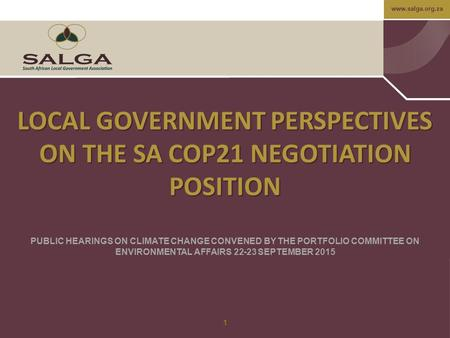 Www.salga.org.za 1 LOCAL GOVERNMENT PERSPECTIVES ON THE SA COP21 NEGOTIATION POSITION PUBLIC HEARINGS ON CLIMATE CHANGE CONVENED BY THE PORTFOLIO COMMITTEE.