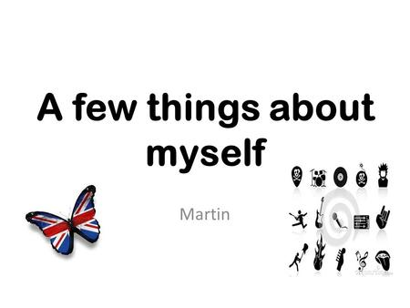 A few things about myself Martin. I'm 14 years old. I live in Most. I was born in Prague. My favourite language is English. It sounds good for me. It's.