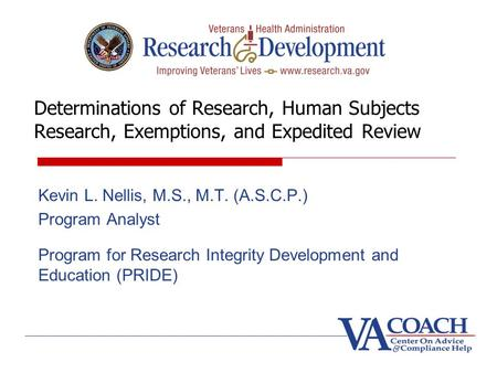 Determinations of Research, Human Subjects Research, Exemptions, and Expedited Review Kevin L. Nellis, M.S., M.T. (A.S.C.P.) Program Analyst Program for.