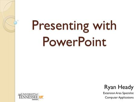 Presenting with PowerPoint Ryan Heady Extension Area Specialist Computer Applications.