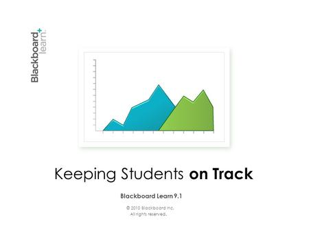 © 2010 Blackboard Inc. All rights reserved. Blackboard Learn 9.1 Keeping Students on Track.