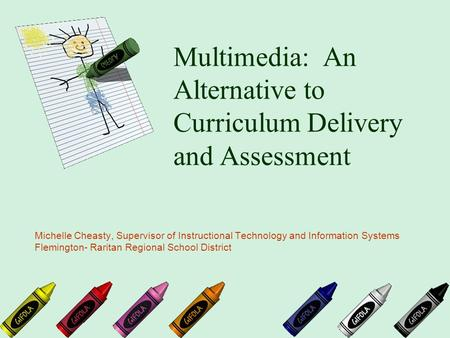 Multimedia: An Alternative to Curriculum Delivery and Assessment Michelle Cheasty, Supervisor of Instructional Technology and Information Systems Flemington-