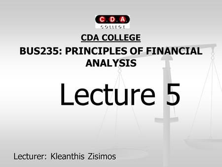 CDA COLLEGE BUS235: PRINCIPLES OF FINANCIAL ANALYSIS Lecture 5 Lecture 5 Lecturer: Kleanthis Zisimos.