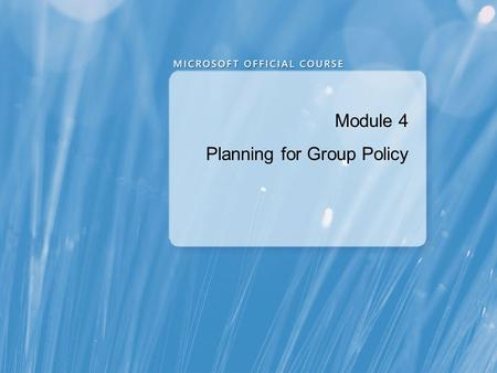 Module 4 Planning for Group Policy. Module Overview Planning Group Policy Application Planning Group Policy Processing Planning the Management of Group.