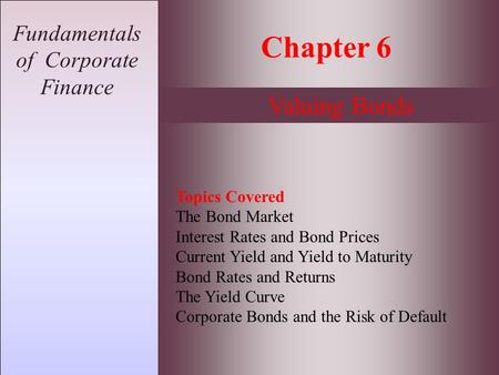 Fundamentals of Corporate Finance Chapter 6 Valuing Bonds Topics Covered The Bond Market Interest Rates and Bond Prices Current Yield and Yield to Maturity.