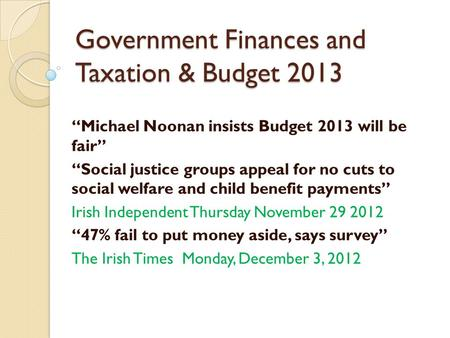 "Government Finances and Taxation & Budget 2013 ""Michael Noonan insists Budget 2013 will be fair"" ""Social justice groups appeal for no cuts to social welfare."