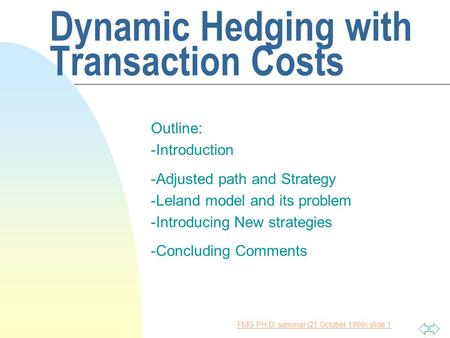 FMG PH.D. seminar (21 October 1999) slide 1 Dynamic Hedging with Transaction Costs Outline: -Introduction -Adjusted path and Strategy -Leland model and.