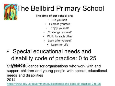 The Bellbird Primary School The aims of our school are; Be yourself Express yourself Enjoy yourself Challenge yourself Work for each other Look after yourself.