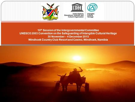 10 th Session of the Intergovernmental Committee UNESCO 2003 Convention on the Safeguarding of Intangible Cultural Heritage 30 November – 4 December 2015.