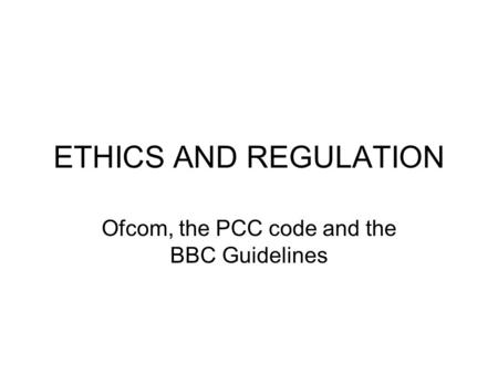 ETHICS AND REGULATION Ofcom, the PCC code and the BBC Guidelines.