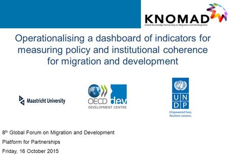 Operationalising a dashboard of indicators for measuring policy and institutional coherence for migration and development 8 th Global Forum on Migration.