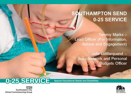 SOUTHAMPTON SEND 0-25 SERVICE Tammy Marks – Lead Officer (For Information, Advice and Engagement) Julie LeMarquand – Buzz Network and Personal Budgets.