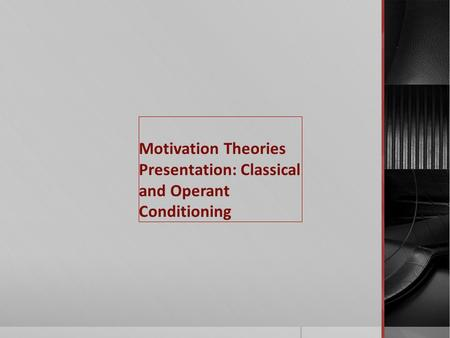 Motivation Theories Presentation: Classical and Operant Conditioning.