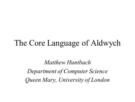 The Core Language of Aldwych Matthew Huntbach Department of Computer Science Queen Mary, University of London.