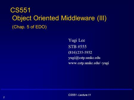 CS551 - Lecture 11 1 CS551 Object Oriented Middleware (III) (Chap. 5 of EDO) Yugi Lee STB #555 (816) 235-5932