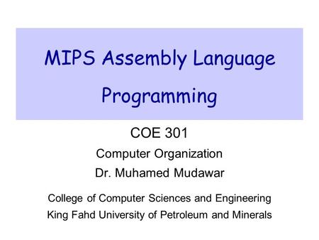 MIPS Assembly Language Programming COE 301 Computer Organization Dr. Muhamed Mudawar College of Computer Sciences and Engineering King Fahd University.