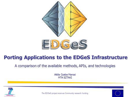 The EDGeS project receives Community research funding 1 Porting Applications to the EDGeS Infrastructure A comparison of the available methods, APIs, and.