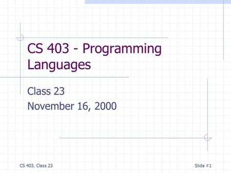 CS 403, Class 23Slide #1 CS 403 - Programming Languages Class 23 November 16, 2000.