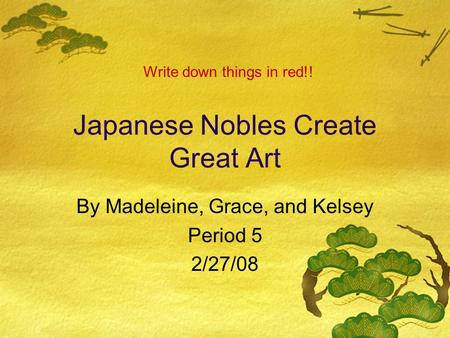 Japanese Nobles Create Great Art By Madeleine, Grace, and Kelsey Period 5 2/27/08 Write down things in red!!