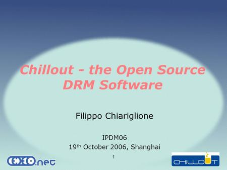 1 Chillout - the Open Source DRM Software Filippo Chiariglione IPDM06 19 th October 2006, Shanghai.